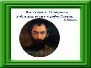 Я – осетин К. Хетагуров – художник, поэт и народный певец. К. Хетагуров