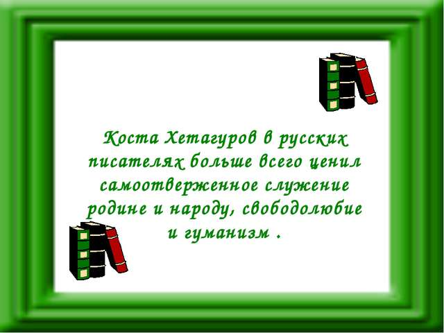 Коста Хетагуров в русских писателях больше всего ценил самоотверженное служен...
