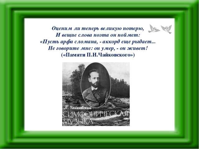 Оценим ли теперь великую потерю, И вещие слова поэта он поймет: «Пусть арфа с...
