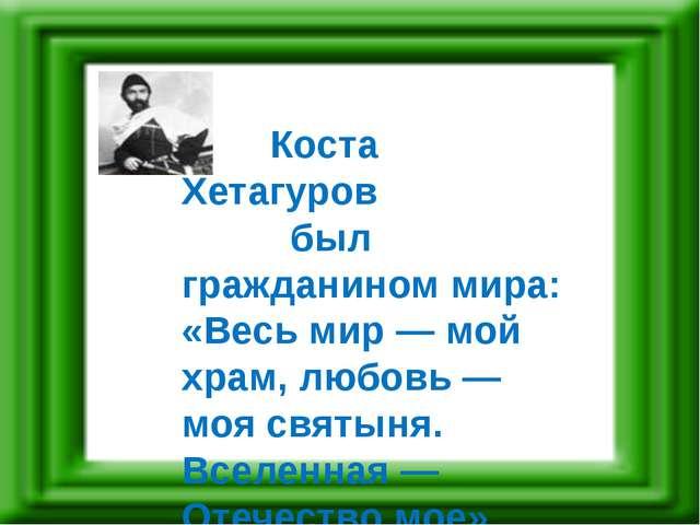 Коста Хетагуров был гражданином мира: «Весь мир — мой храм, любовь — моя свя...