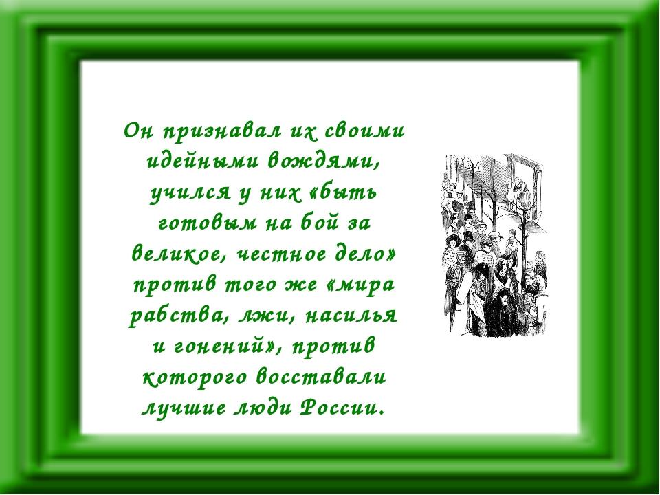 Он признавал их своими идейными вождями, учился у них «быть готовым на бой за...