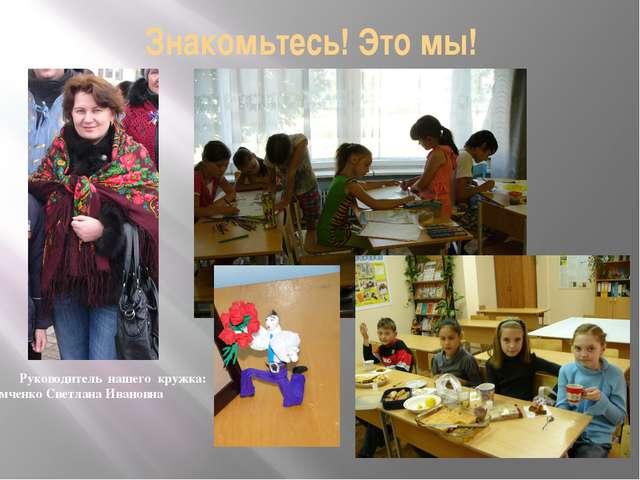 Знакомьтесь! Это мы! Руководитель нашего кружка: Демченко Светлана Ивановна