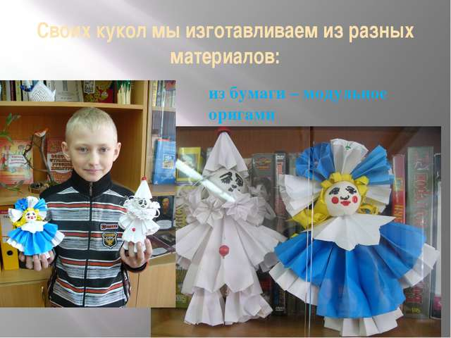 Своих кукол мы изготавливаем из разных материалов: из бумаги – модульное ориг...