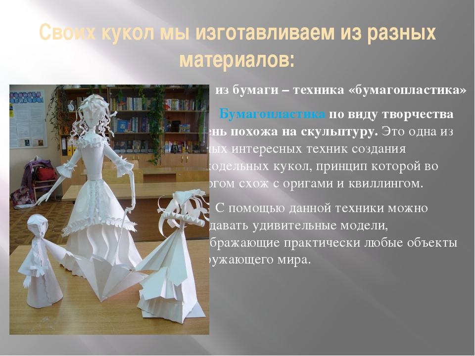 Своих кукол мы изготавливаем из разных материалов: из бумаги – техника «бумаг...