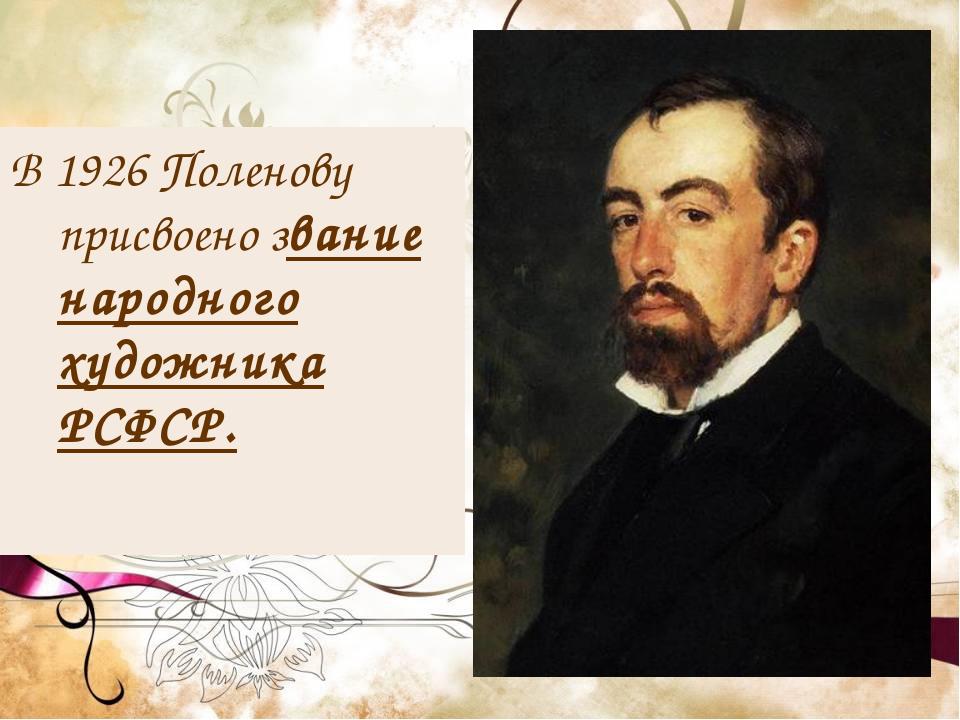 В1926Поленову присвоено звание народного художника РСФСР.