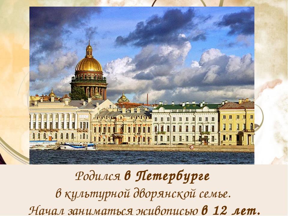 Родился в Петербурге в культурной дворянской семье. Начал заниматься живопись...