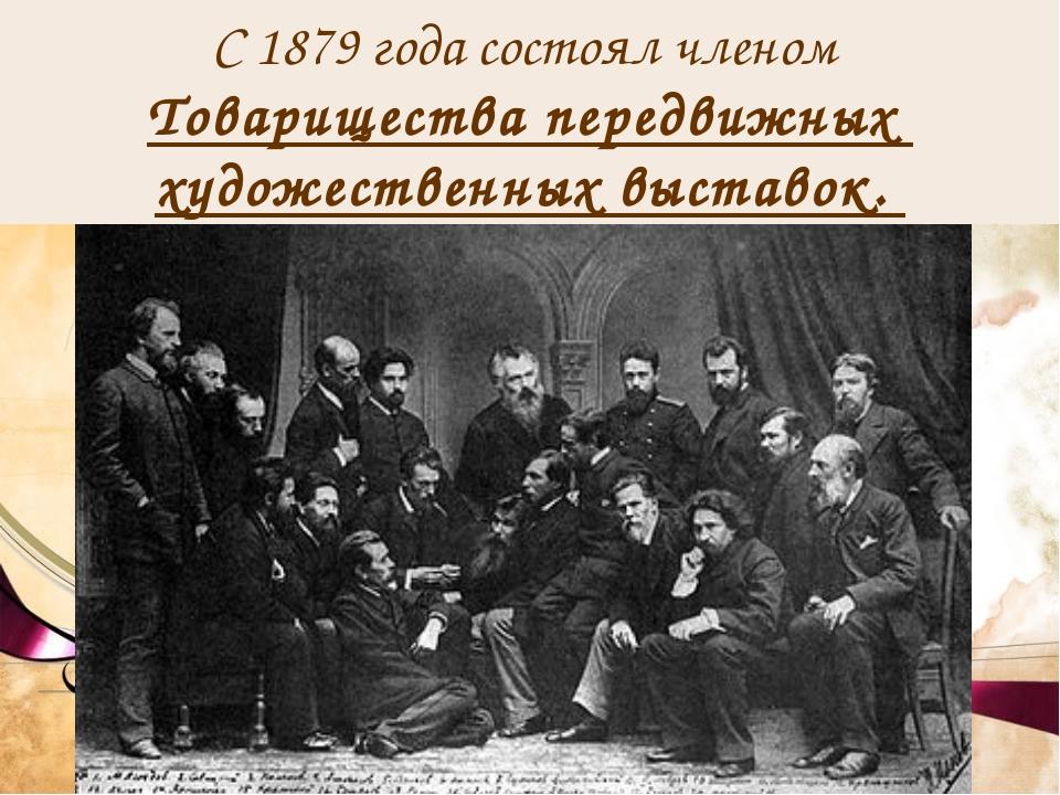 С 1879 годасостоял членом Товарищества передвижных художественных выставок.