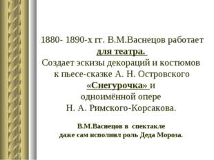 1880- 1890-х гг. В.М.Васнецов работает для театра. Создает эскизы декораций и