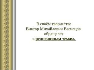 В своём творчестве Виктор Михайлович Васнецов обращался к религиозным темам.