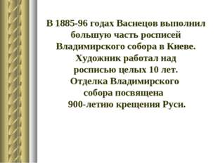 В 1885-96 годах Васнецов выполнил большую часть росписей Владимирского собора