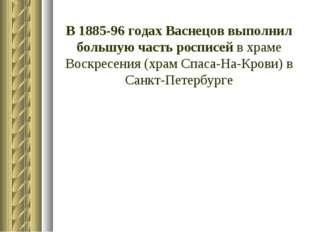 В 1885-96 годах Васнецов выполнил большую часть росписей в храме Воскресения