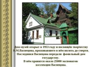 Дом-музей открыт в 1953 году и посвящён творчеству В.М.Васнецова, проживавшег