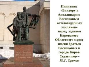 Памятник «Виктору и Аполлинарию Васнецовым от благодарных земляков» перед зда