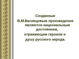 Созданные В.М.Васнецовым произведения являются национальным достоянием, отраж