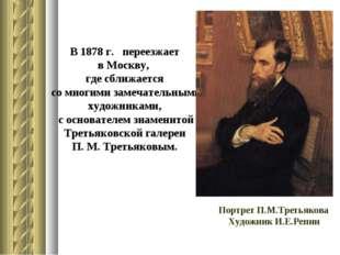 В 1878 г. переезжает в Москву, где сближается со многими замечательными худож