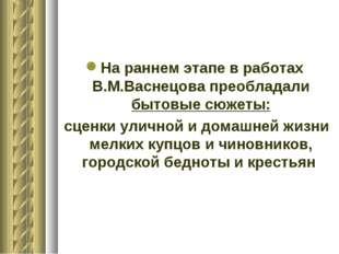 На раннем этапе в работах В.М.Васнецова преобладали бытовые сюжеты: сценки ул