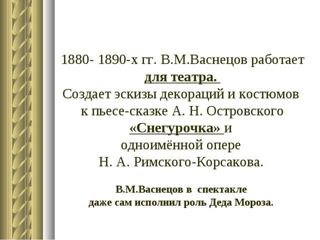 1880- 1890-х гг. В.М.Васнецов работает для театра. Создает эскизы декораций и...