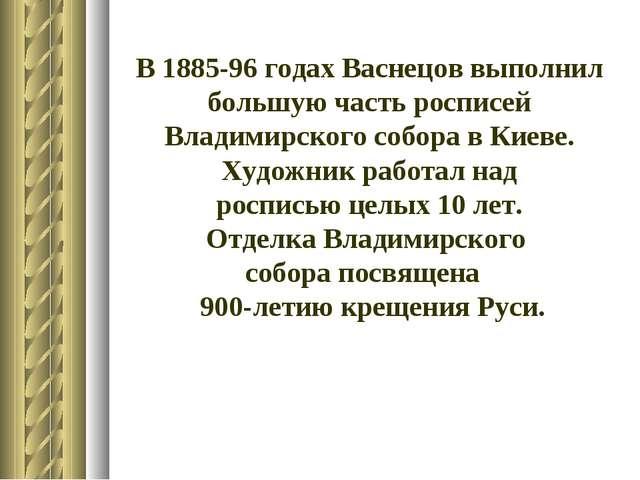 В 1885-96 годах Васнецов выполнил большую часть росписей Владимирского собора...
