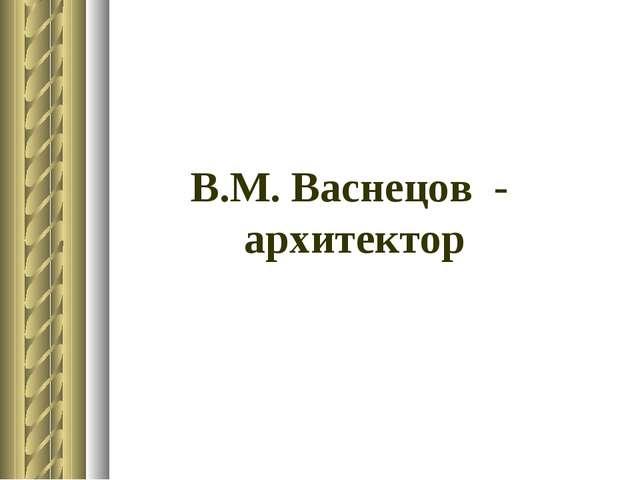 В.М. Васнецов - архитектор