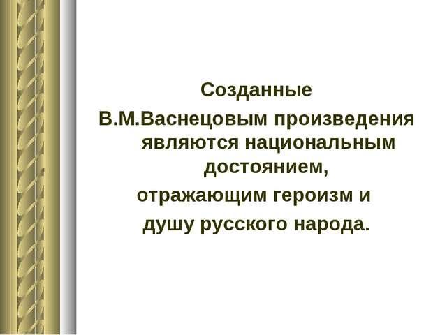 Созданные В.М.Васнецовым произведения являются национальным достоянием, отраж...