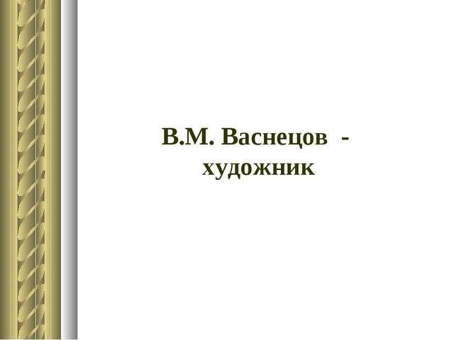 В.М. Васнецов - художник