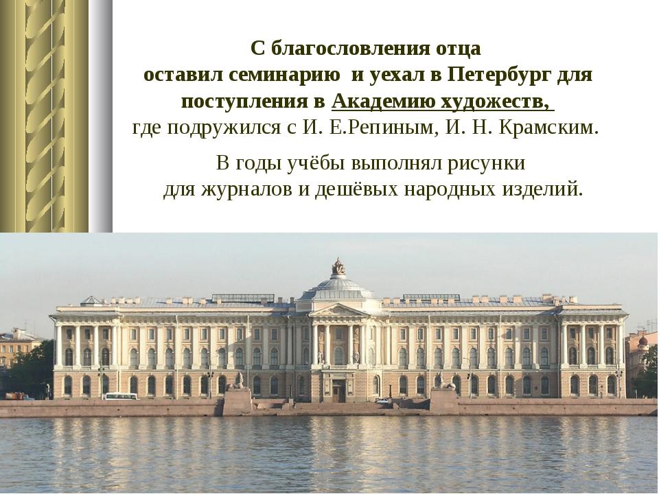 С благословления отца оставил семинарию и уехал в Петербург для поступления в...