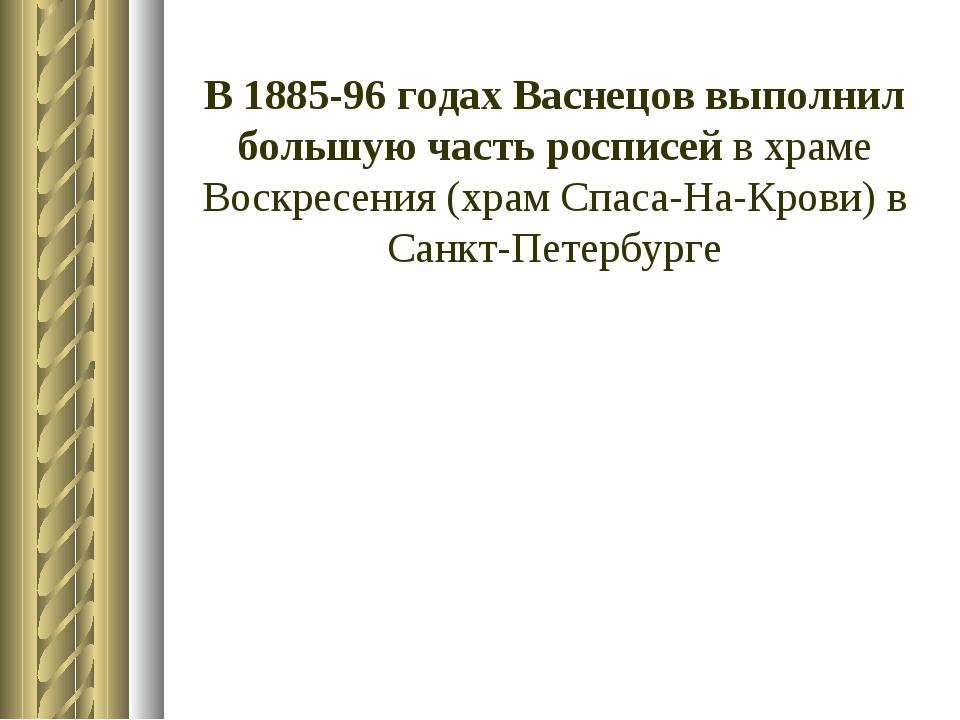 В 1885-96 годах Васнецов выполнил большую часть росписей в храме Воскресения...