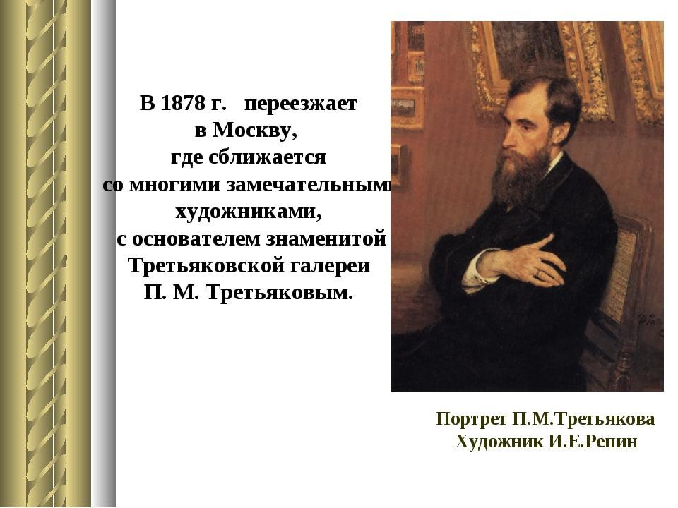В 1878 г. переезжает в Москву, где сближается со многими замечательными худож...