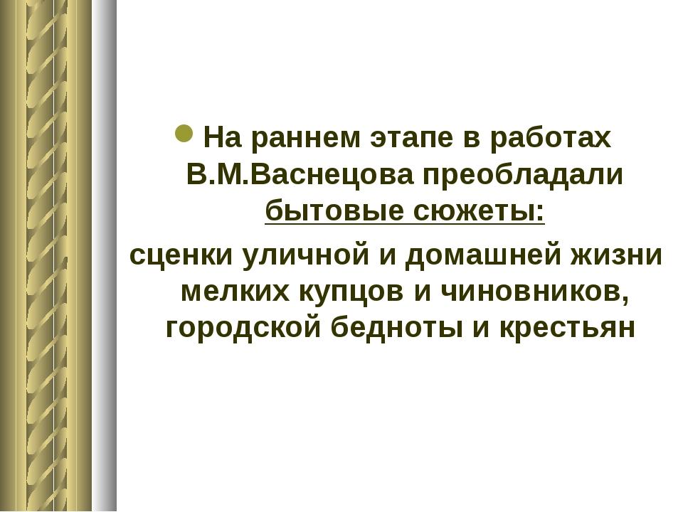На раннем этапе в работах В.М.Васнецова преобладали бытовые сюжеты: сценки ул...