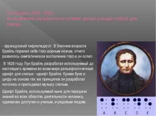 Луи Брайль (1809 - 1852) Из-за нелепой случайности он потерял зрение и создал