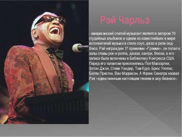 Рэй Чарльз - американский слепой музыкант является автором 70 студийных альбо...