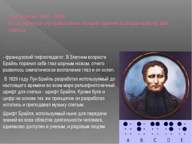 Луи Брайль (1809 - 1852) Из-за нелепой случайности он потерял зрение и создал...