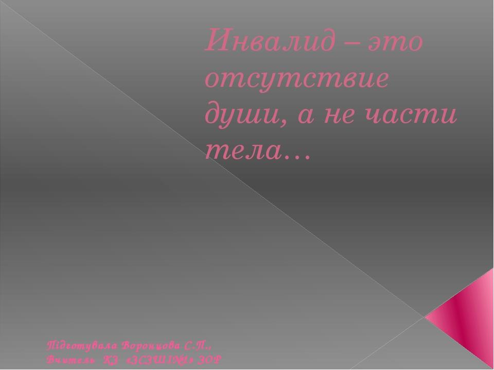Инвалид – это отсутствие души, а не части тела… Підготувала Воронцова С.П., В...