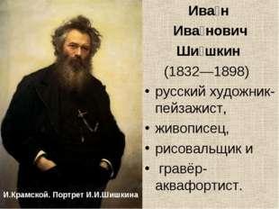 Ива́н Ива́нович Ши́шкин (1832—1898) русскийхудожник-пейзажист, живописец,