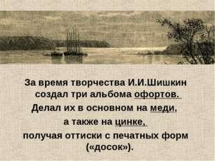 За время творчества И.И.Шишкин создал три альбома офортов. Делал их в основно