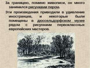 За границею, помимо живописи, он много занимался рисунками пером. Эти произве