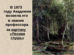 В1873 годуАкадемия возвела его в звание профессора за картину «Лесная глушь»