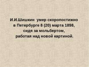 И.И.Шишкин умер скоропостижно в Петербурге8(20)марта1898, сидя замольбер