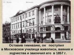 Оставив гимназию, он поступил в Московское училище живописи, ваяния и зодчес