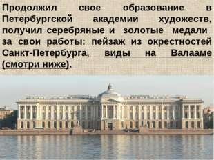 Продолжил свое образование в Петербургской академии художеств, получил сереб