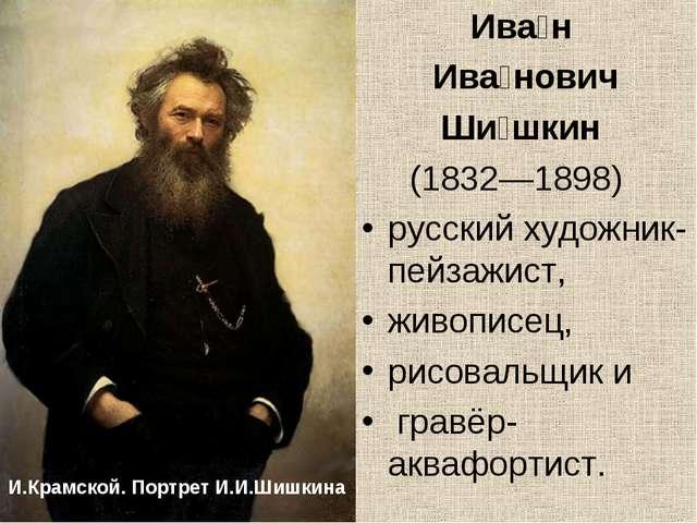 Ива́н Ива́нович Ши́шкин (1832—1898) русскийхудожник-пейзажист, живописец,...