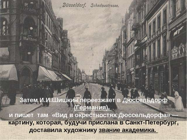 Затем И.И.Шишкин переезжает вДюссельдорф (Германия),  и пишет там «Вид в ок...