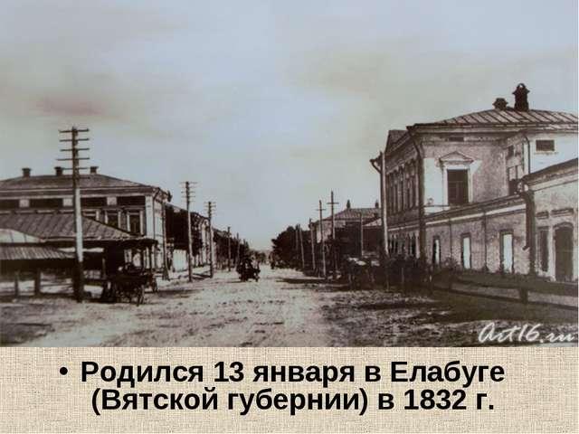 Родился 13 января в Елабуге (Вятской губернии) в 1832 г.