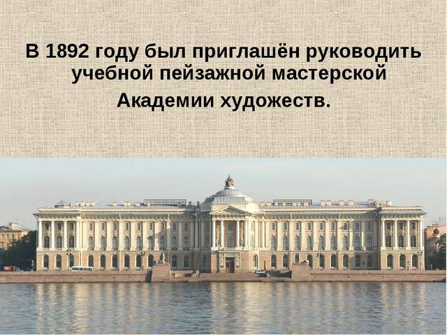 В1892 годубыл приглашён руководить учебной пейзажной мастерской Академии ху...