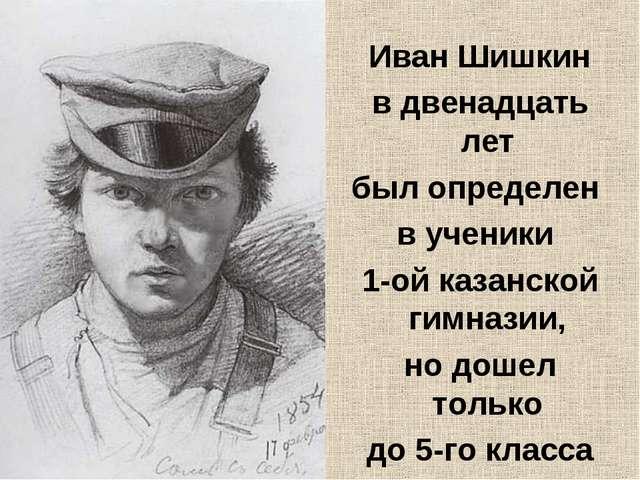Иван Шишкин в двенадцать лет был определен в ученики 1-ой казанской гимназии...