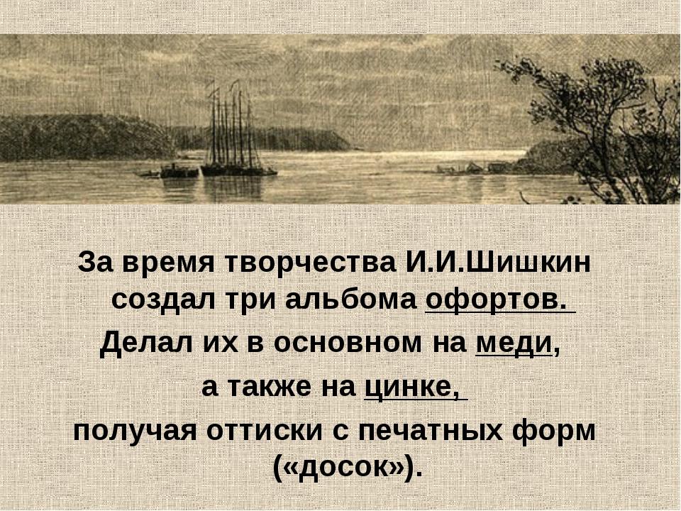 За время творчества И.И.Шишкин создал три альбома офортов. Делал их в основно...