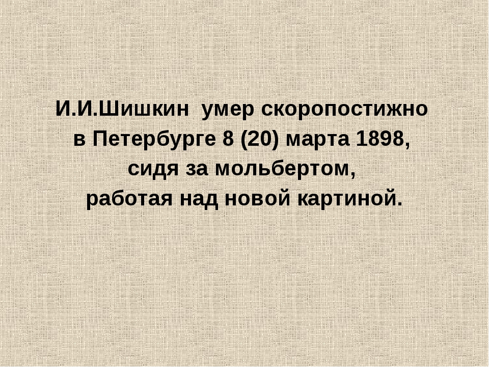 И.И.Шишкин умер скоропостижно в Петербурге8(20)марта1898, сидя замольбер...
