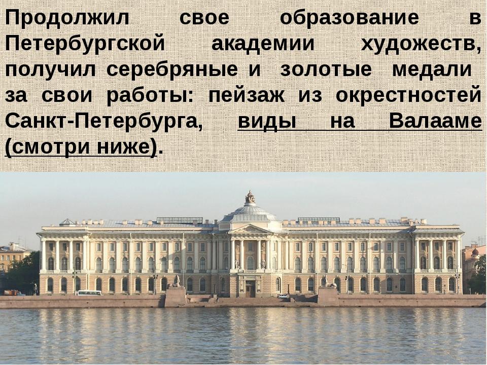 Продолжил свое образование в Петербургской академии художеств, получил сереб...