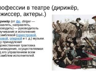 Профессии в театре (дирижёр, режиссер, актеры.) Дирижёр(отфр.diriger— упр