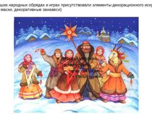 В древнейших народных обрядах и играх присутствовали элементы декорационного